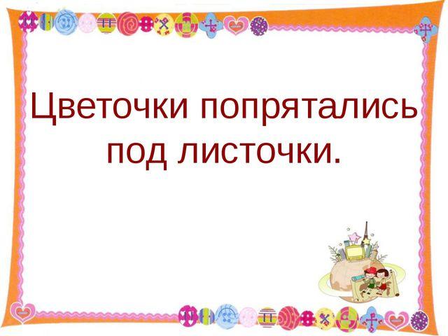 Цветочки попрятались под листочки. http://aida.ucoz.ru