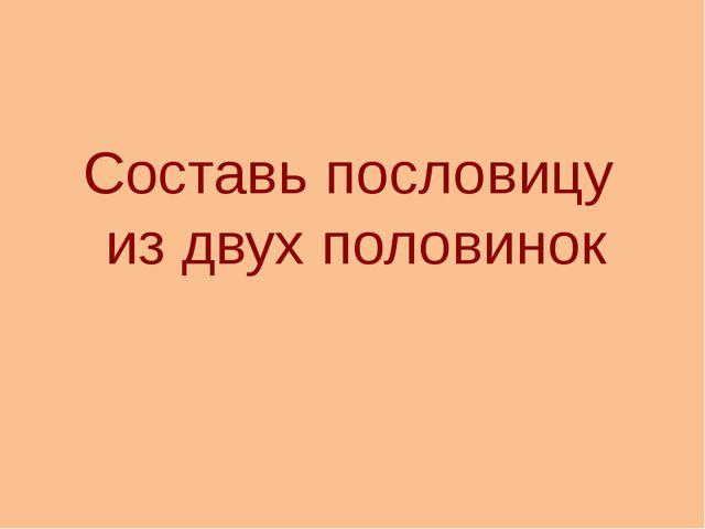 Составь пословицу из двух половинок http://aida.ucoz.ru