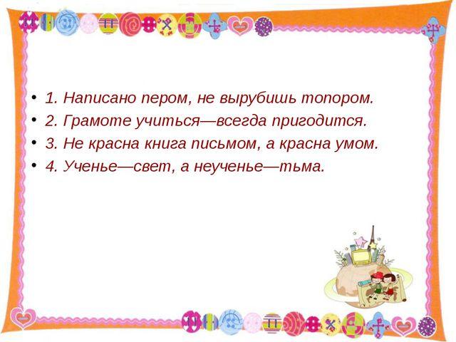 1. Написано пером, не вырубишь топором. 2. Грамоте учиться—всегда пригодится...