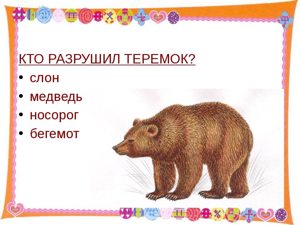 КТО РАЗРУШИЛ ТЕРЕМОК? слон медведь носорог бегемот http://aida.ucoz.ru