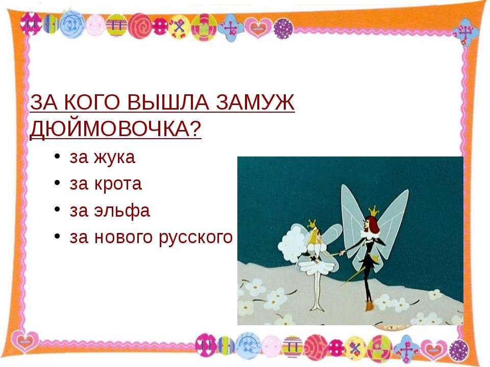 ЗА КОГО ВЫШЛА ЗАМУЖ ДЮЙМОВОЧКА? за жука за крота за эльфа за нового русского...