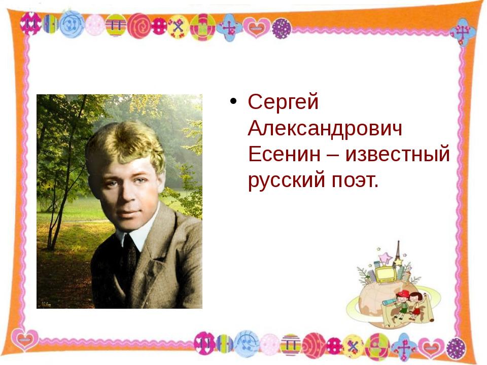 Сергей Александрович Есенин – известный русский поэт. http://aida.ucoz.ru