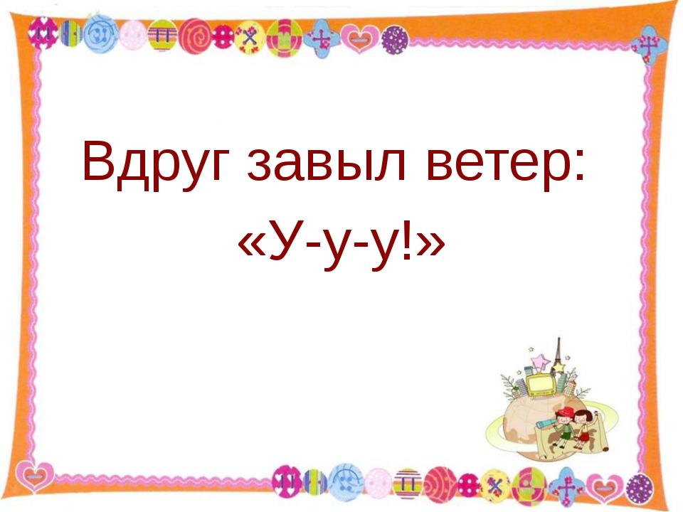 Вдруг завыл ветер: «У-у-у!» http://aida.ucoz.ru