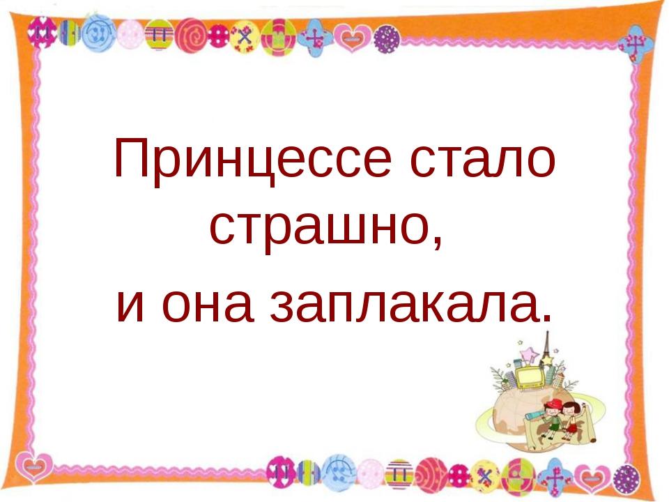 Принцессе стало страшно, и она заплакала. http://aida.ucoz.ru