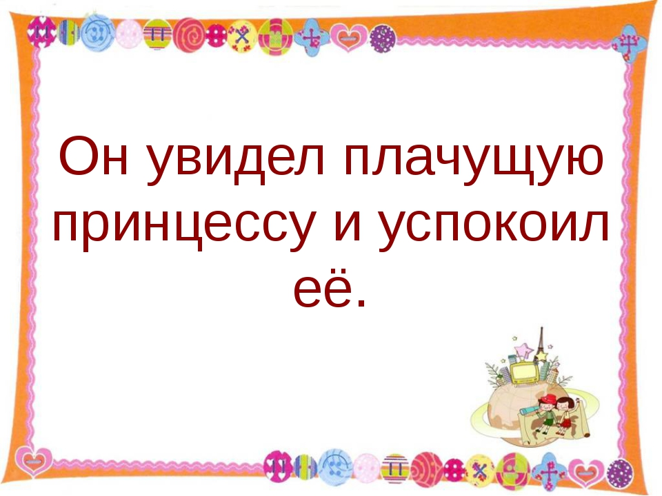 Он увидел плачущую принцессу и успокоил её. http://aida.ucoz.ru
