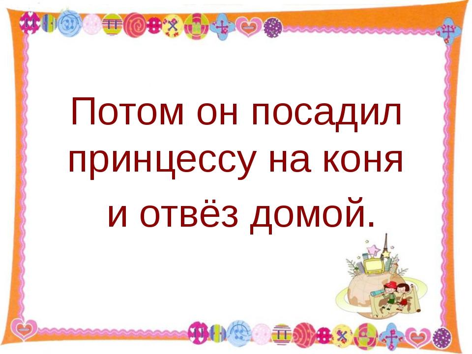 Потом он посадил принцессу на коня и отвёз домой. http://aida.ucoz.ru