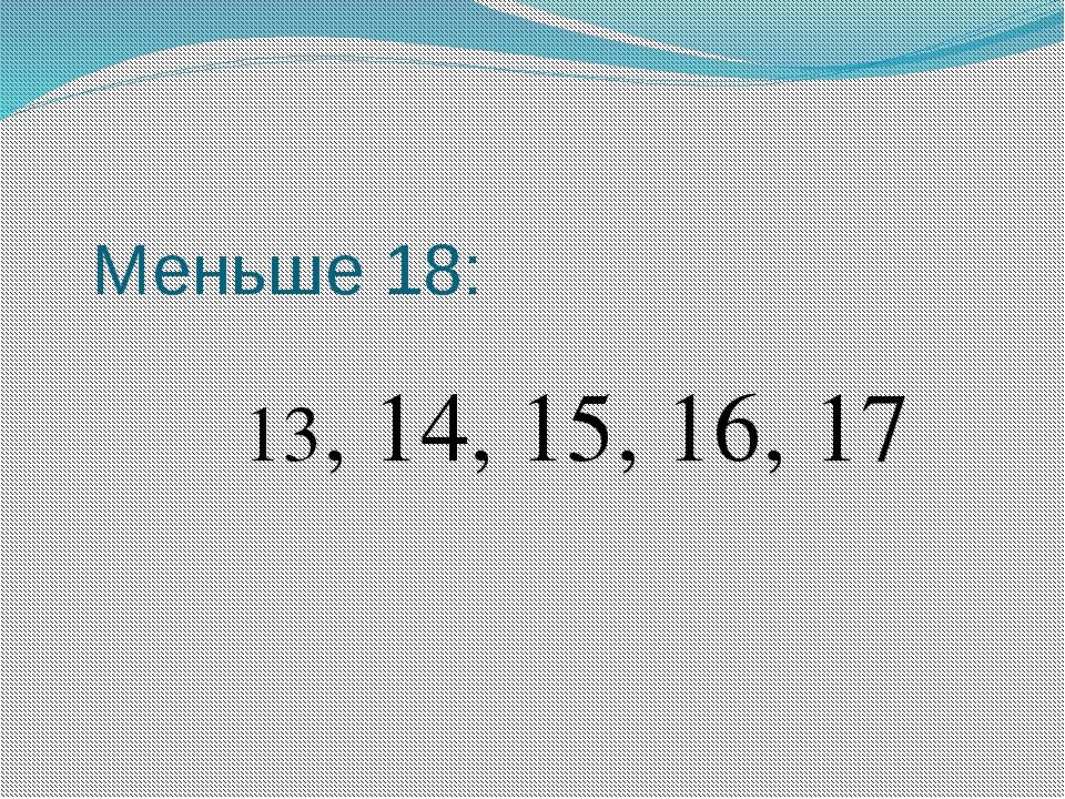 Меньше 18: 13, 14, 15, 16, 17