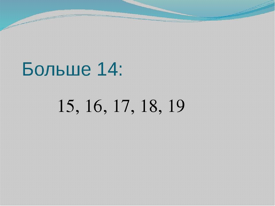 Больше 14: 15, 16, 17, 18, 19