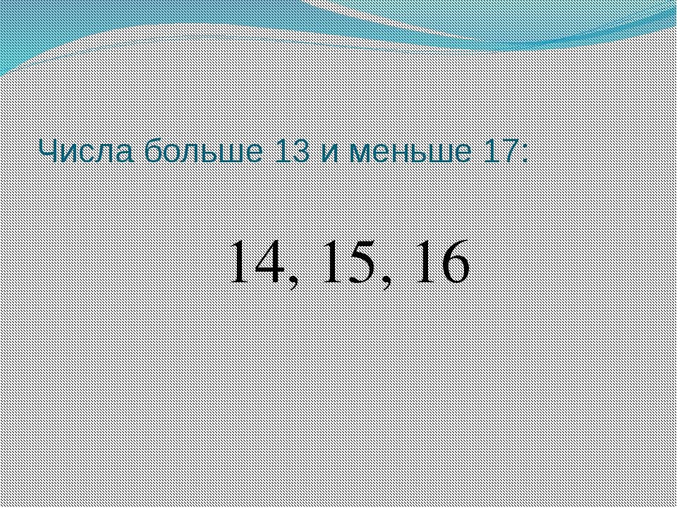 Числа больше 13 и меньше 17: 14, 15, 16
