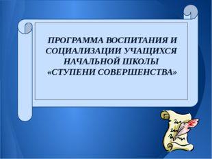 ПРОГРАММА ВОСПИТАНИЯ И СОЦИАЛИЗАЦИИ УЧАЩИХСЯ НАЧАЛЬНОЙ ШКОЛЫ «СТУПЕНИ СОВЕРШ