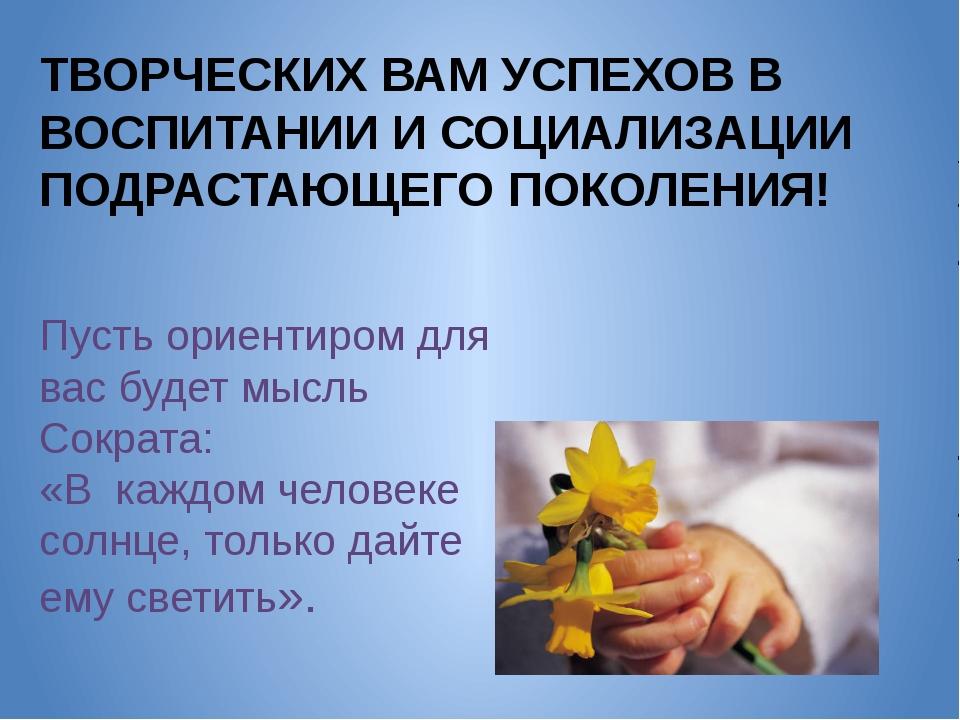 ТВОРЧЕСКИХ ВАМ УСПЕХОВ В ВОСПИТАНИИ И СОЦИАЛИЗАЦИИ ПОДРАСТАЮЩЕГО ПОКОЛЕНИЯ! П...