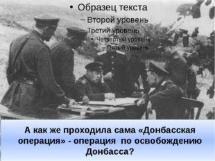 А как же проходила сама «Донбасская операция» - операция по освобождению Донб