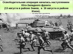 Освободительная операция началась наступлением Юго-Западного фронта (13 авгус