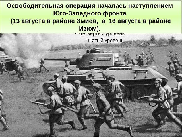 Освободительная операция началась наступлением Юго-Западного фронта (13 авгус...