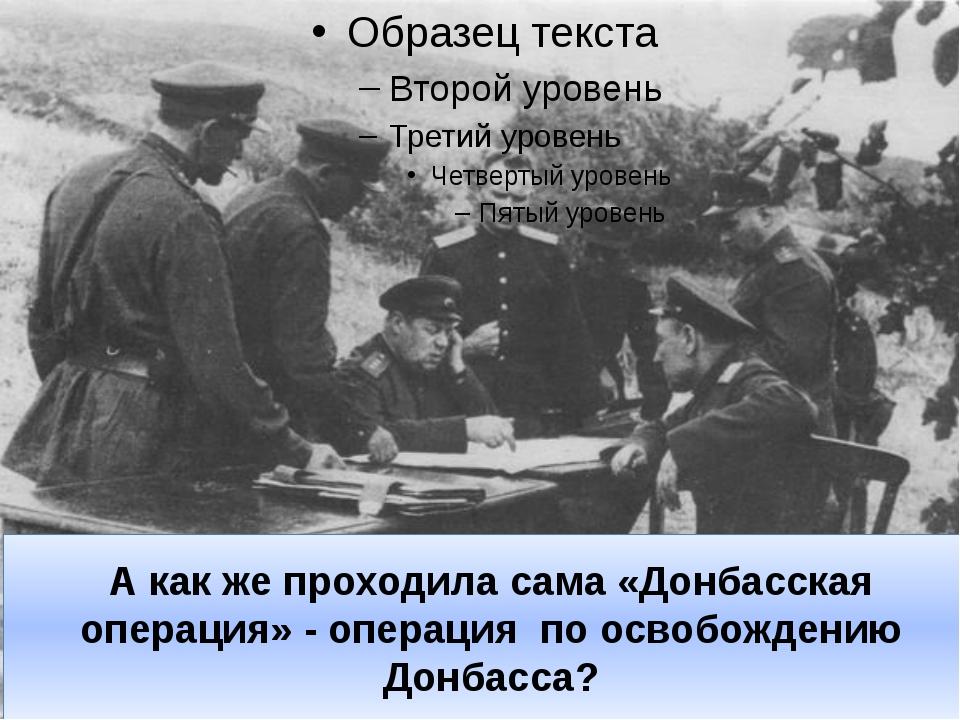 А как же проходила сама «Донбасская операция» - операция по освобождению Донб...