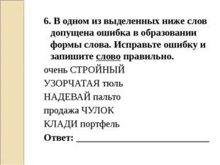 6. В одном из выделенных ниже слов допущена ошибка в образовании формы слова.