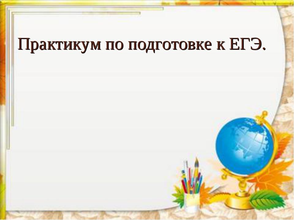 Практикум по подготовке к ЕГЭ.