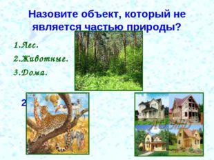 Назовите объект, который не является частью природы? 1.Лес. 1 2.Животные. 3.Д