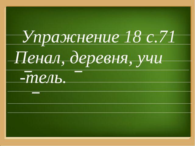 Упражнение 18 с.71 Пенал, деревня, учи -тель.