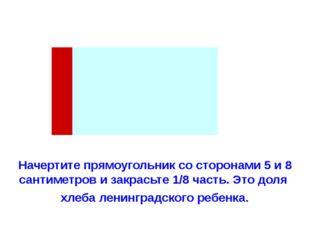 Начертите прямоугольник со сторонами 5 и 8 сантиметров и закрасьте 1/8 часть