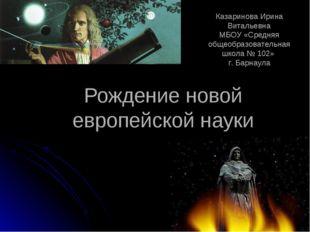 Рождение новой европейской науки Разработали: . учитель истории Казаринова Ир