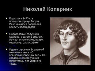 Николай Коперник Родился в 1473 г. в польском городе Торунь. Рано лишился род