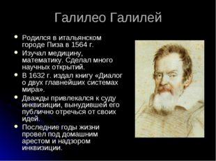 Галилео Галилей Родился в итальянском городе Пиза в 1564 г. Изучал медицину,