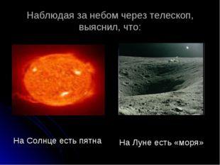 Наблюдая за небом через телескоп, выяснил, что: На Солнце есть пятна На Луне