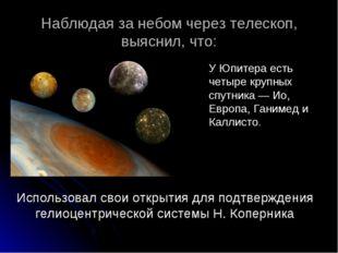 Наблюдая за небом через телескоп, выяснил, что: У Юпитера есть четыре крупных