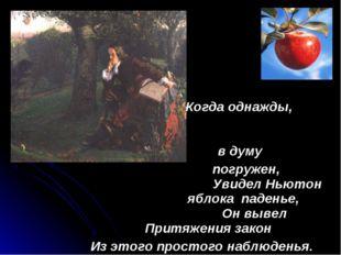 Когда однажды, в думу погружен, Увидел Ньютон яблока паденье, Он вывел Притя