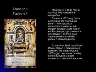 Похоронен в 1642 году в Арчетри без почестей и надгробия. Только в 1737 году