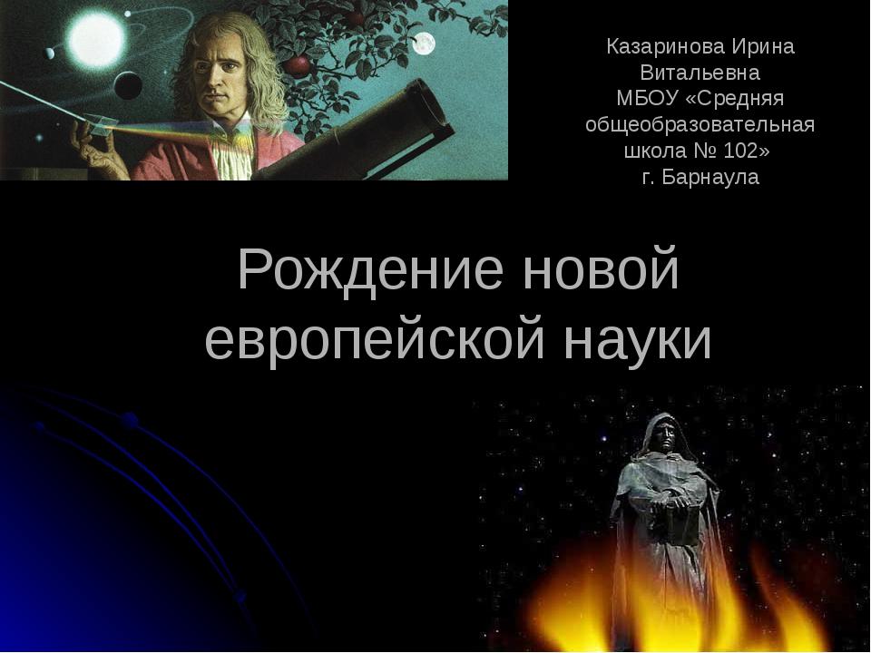 Рождение новой европейской науки Разработали: . учитель истории Казаринова Ир...
