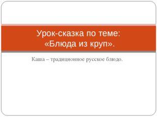Каша – традиционное русское блюдо. Урок-сказка по теме: «Блюда из круп».