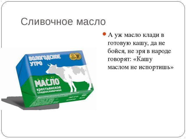 Сливочное масло А уж масло клади в готовую кашу, да не бойся, не зря в народе...