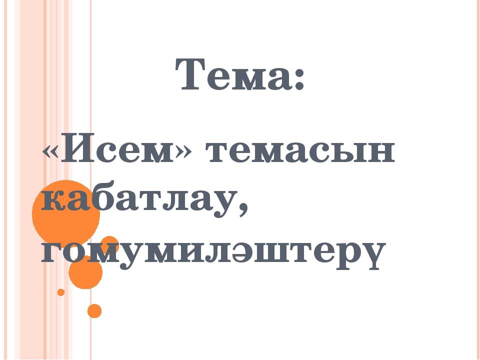 Тема: «Исем» темасын кабатлау, гомумиләштерү