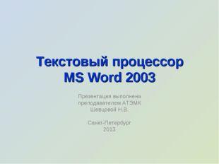 Текстовый процессор MS Word 2003 Презентация выполнена преподавателем АТЭМК Ш