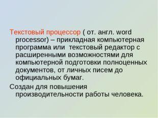Текстовый процессор ( от. англ. word processor) – прикладная компьютерная пр