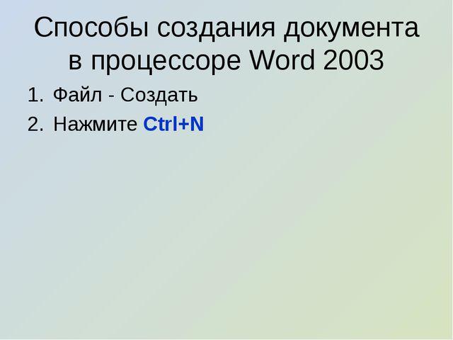 Способы создания документа в процессоре Word 2003 Файл - Создать Нажмите Ctr...