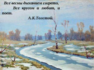 Все весны дыханием согрето, Все кругом и любит, и поет.