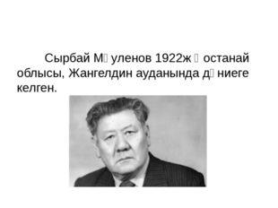 Сырбай Мәуленов 1922ж Қостанай облысы, Жангелдин ауданында дүниеге келген.