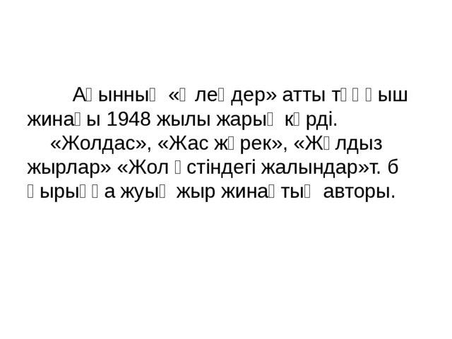 Ақынның «Өлеңдер» атты тұңғыш жинағы 1948 жылы жарық көрді. «Жолдас», «Жас...