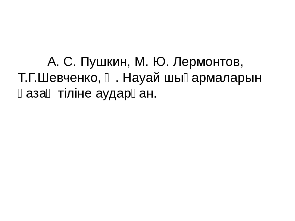 А. С. Пушкин, М. Ю. Лермонтов, Т.Г.Шевченко, Ә. Науай шығармаларын қазақ ті...