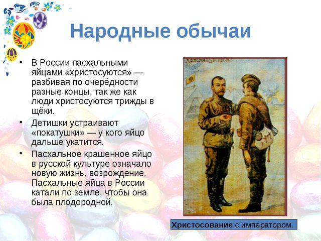 Народные обычаи В России пасхальными яйцами «христосуются»— разбивая по очер...