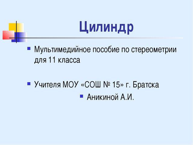 Цилиндр Мультимедийное пособие по стереометрии для 11 класса Учителя МОУ «СОШ...