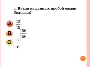 4. Какая из данных дробей самая большая?