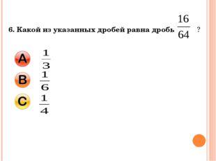 6. Какой из указанных дробей равна дробь ?