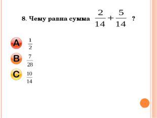 8. Чему равна сумма ?