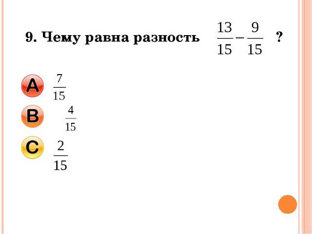 9. Чему равна разность ?