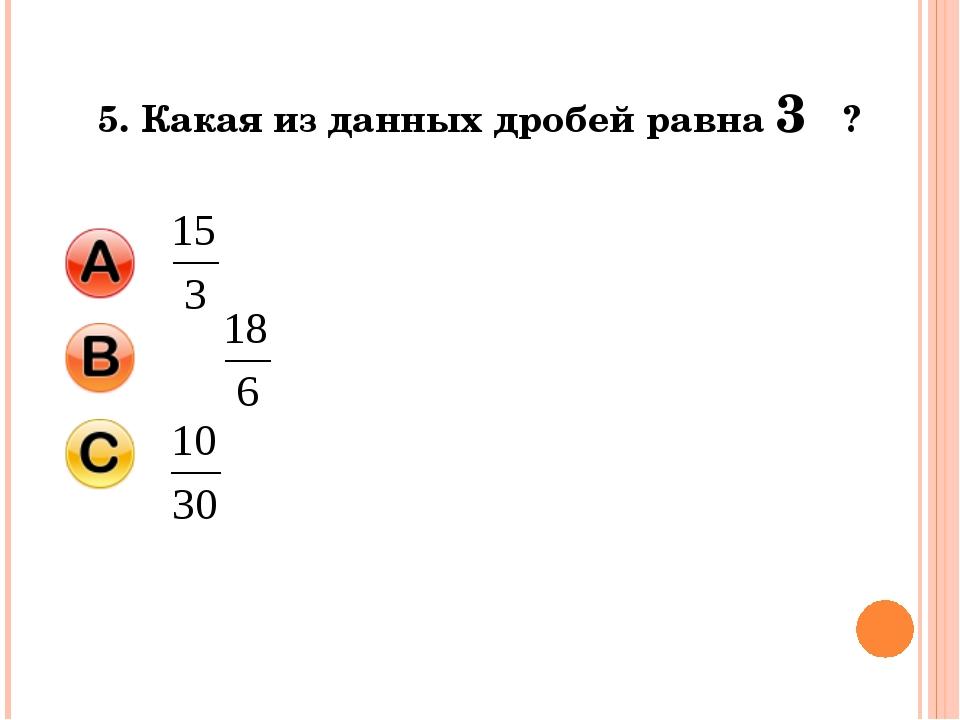 5. Какая из данных дробей равна 3 ?