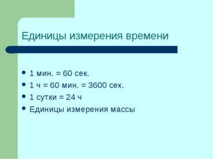 Единицы измерения времени 1 мин. = 60 сек. 1 ч = 60 мин. = 3600 сек. 1 сутки